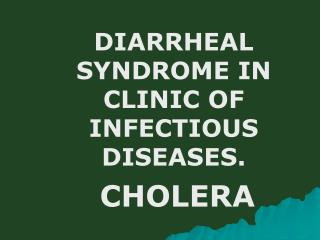 D IARRHEAL SYNDROME IN CLINIC OF INFECTIOUS DISEASES. CHOLERA