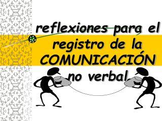 reflexiones para el registro de la COMUNICACI�N no verbal