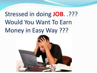Stressed in doing  JOB . .??? Would You Want To Earn  Money in Easy Way ???