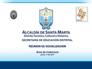 SECRETARIA DE EDUCACIÓN DISTRITAL REUNION DE SOCIALIZACION Área de Cobertura Junio 17 de 2011