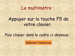 Le multimètre : Appuyer sur la touche F5 de votre clavier. Puis cliquer dans le cadre ci-dessous :