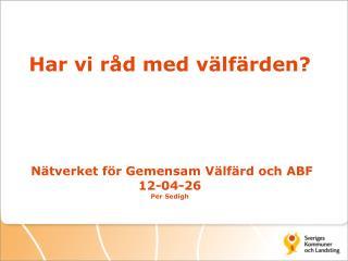 Har vi råd med välfärden?  Nätverket för Gemensam Välfärd och ABF 12-04-26 Per  Sedigh