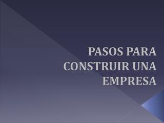 PASOS PARA CONSTRUIR UNA EMPRESA