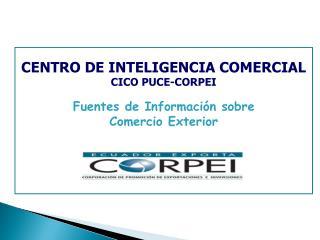 CENTRO DE INTELIGENCIA COMERCIAL CICO PUCE-CORPEI Fuentes de Información sobre  Comercio Exterior