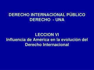 DERECHO INTERNACIONAL P BLICO DERECHO  - UNA   LECCION VI  Influencia de Am rica en la evoluci n del Derecho Internacion