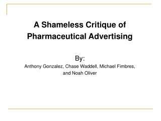 A Shameless Critique of Pharmaceutical Advertising  By: Anthony Gonzalez, Chase Waddell, Michael Fimbres,  and Noah Oliv