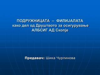 ПОДРУЖНИЦАТА  –  ФИЛИЈАЛАТА   како дел од Друштвото за осигурување АЛБСИГ АД Скопје