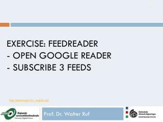 Exercise:  Feedreader - open Google Reader - subscribe 3 feeds