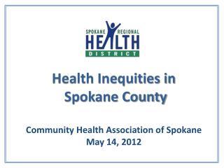 Health Inequities in  Spokane County  Community Health Association of Spokane May 14, 2012