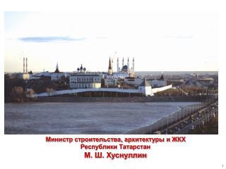 Министр строительства, архитектуры и ЖКХ Республики Татарстан  М. Ш. Хуснуллин
