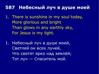 1.	There is sunshine in my soul today, 	More glorious and bright 	Than glows in any earthly sky,