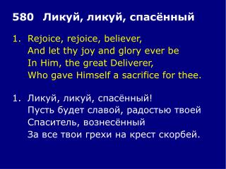 1.	Rejoice, rejoice, believer, 	And let thy joy and glory ever be 	In Him, the great Deliverer,