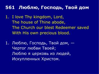 1.	I love Thy kingdom, Lord, 	The house of Thine abode, 	The Church our blest Redeemer saved