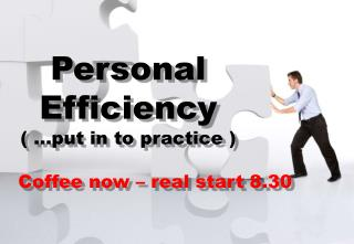 Personal Efficiency ( …put in to  practice  ) Coffee now – real start 8.30