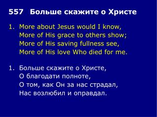 1.More about Jesus would I know, More of His grace to others show;