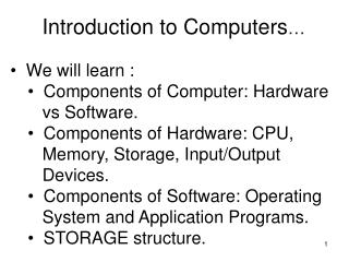 Introduction to Computers …   We will learn :   Components of Computer: Hardware    vs Software.