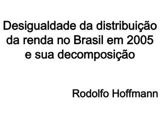 Desigualdade da distribui��o da renda no Brasil em 2005 e sua decomposi��o Rodolfo Hoffmann
