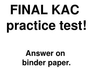 FINAL KAC  practice test! Answer on  binder paper.