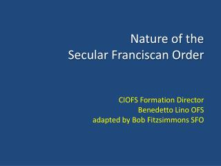 Nature of the  Secular Franciscan Order    CIOFS Formation Director Benedetto Lino OFS adapted by Bob Fitzsimmons SFO