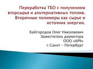 Кайгородов  Олег Николаевич Заместитель директора ООО «АРК» г.Санкт  - Петербург