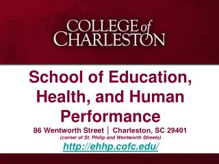 School of Education, Health, and Human Performance 86 Wentworth Street   Charleston, SC 29401 corner of St. Philip and W