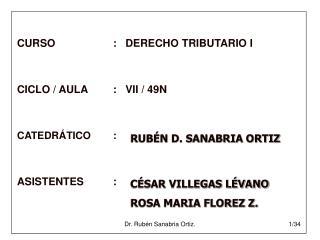 CURSO:   DERECHO TRIBUTARIO I CICLO / AULA:   VII / 49N CATEDRÁTICO: ASISTENTES: