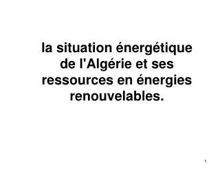 La situation  nerg tique de lAlg rie et ses ressources en  nergies renouvelables.