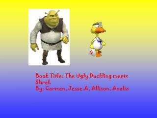 Book Title: The Ugly Duckling meets Shrek  By: Carmen, Jesse.A, Allison, Analia