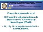Ponencia presentada en el  III Encuentro Latinoamericano de Bibliotecarios, Archivistas y Muse logos EBAM    14, 15 y 16