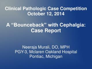 "Clinical Pathologic Case Competition October 12, 2014 A ""Bounceback"" with Cephalgia: Case Report"