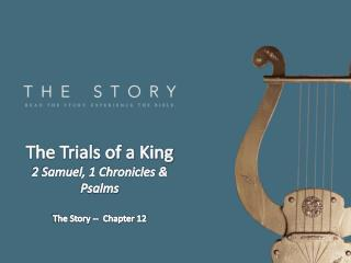 The Trials of a King 2 Samuel, 1 Chronicles & Psalms The Story --  Chapter 12