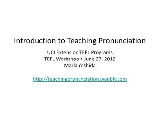 Introduction to Teaching Pronunciation UCI Extension TEFL Programs TEFL Workshop • June 27, 2012