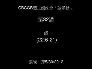 CBCGB 週三姐妹會「啟示錄」             第 32 講   跋 (2 2 : 6 -2 1 ) 張陳一萍 5/3 0 /2012