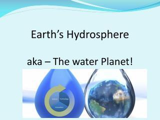 Earth's Hydrosphere aka – The water Planet!