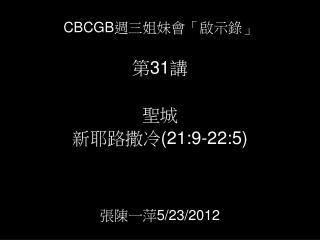CBCGB 週三姐妹會「啟示錄」             第 31 講   聖城 新耶路撒冷 (21:9-22:5) 張陳一萍 5/23/2012