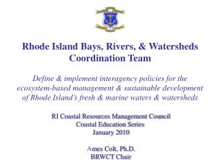 Rhode Island Bays, Rivers,  Watersheds Coordination Team  Define  implement interagency policies for the ecosystem-based