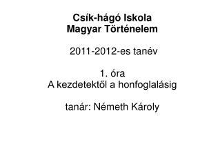 Cs�k-h�g� Iskola  Magyar T�rt�nelem  2011-2012-es tan�v 1. �ra A kezdetekt?l a honfoglal�sig