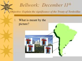 Bellwork:  December 11 th Objective: Explain the significance of the Treaty of Tordesillas