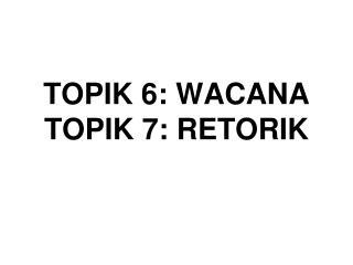 TOPIK 6: WACANA TOPIK 7: RETORIK