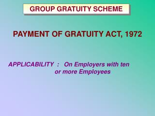 PAYMENT OF GRATUITY ACT, 1972 APPLICABILITY  : On Employers with ten 				or more Employees