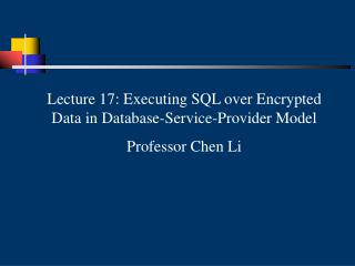 Lecture 17: Executing SQL over Encrypted Data in Database-Service-Provider Model Professor Chen Li