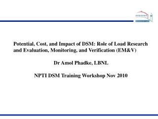 Potential, Cost, and Impact of DSM: Role of Load Research and Evaluation, Monitoring, and Verification EMV  Dr Amol Phad