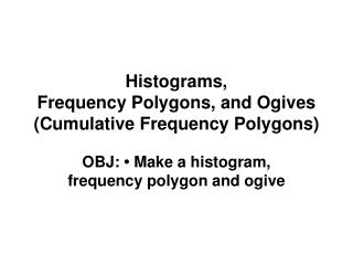 Histograms,  Frequency Polygons, and Ogives  (Cumulative Frequency Polygons)