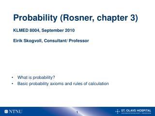 Probability (Rosner, chapter 3) KLMED 8004, September 2010 Eirik Skogvoll, Consultant/ Professor