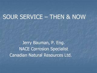 SOUR SERVICE – THEN & NOW Jerry Bauman, P. Eng. NACE Corrosion Specialist