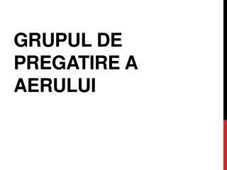 GRUPUL DE PREGATIRE A AERULUI