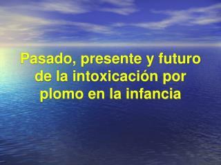 Pasado, presente y futuro de la intoxicación por plomo en la infancia