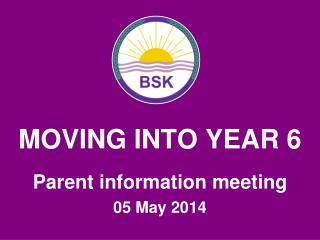 MOVING INTO YEAR 6 Parent information meeting 05 May 2014