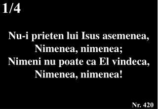 Nu-i prieten lui Isus asemenea, Nimenea, nimenea; Nimeni nu poate ca El vindeca, Nimenea, nimenea!