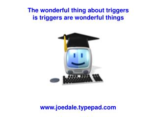 The wonderful thing about triggers  is triggers are wonderful things